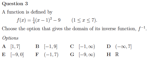 Maths exam question: A function is defined by f(x) = 1 4 (x − 1)2 −9 (1≤ x ≤ 7). Choose the option that gives the domain of its inverse function, f−1.