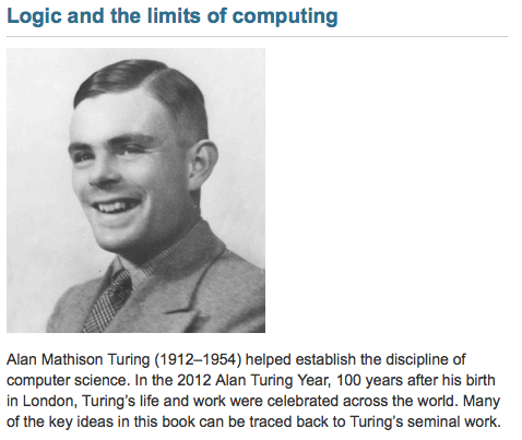 Alan Mathison Turing (1912–1954) helped establish the discipline of computer science. In the 2012 Alan Turing Year, 100 years after his birth in London, Turing's life and work were celebrated across the world. Many of the key ideas in this book can be traced back to Turing's seminal work.